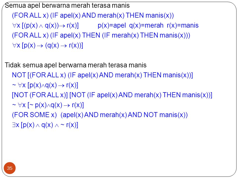 Semua apel berwarna merah terasa manis (FOR ALL x) (IF apel(x) AND merah(x) THEN manis(x)) x [(p(x)  q(x)) r(x)] p(x)=apel q(x)=merah r(x)=manis (FOR ALL x) (IF apel(x) THEN (IF merah(x) THEN manis(x))) x [p(x)  (q(x)  r(x))] Tidak semua apel berwarna merah terasa manis NOT [(FOR ALL x) (IF apel(x) AND merah(x) THEN manis(x))] ~ x [p(x)q(x)  r(x)] [NOT (FOR ALL x)] [NOT (IF apel(x) AND merah(x) THEN manis(x))] ~ x [~ p(x)q(x)  r(x)] (FOR SOME x) (apel(x) AND merah(x) AND NOT manis(x)) x [p(x)  q(x)  ~ r(x)]